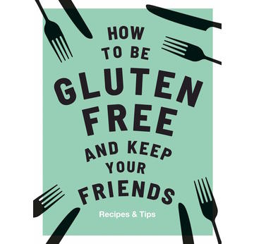 How to be GLUTENFREE and keep your friends | Recipes and Tips | Artikelnummer: 9781787132917